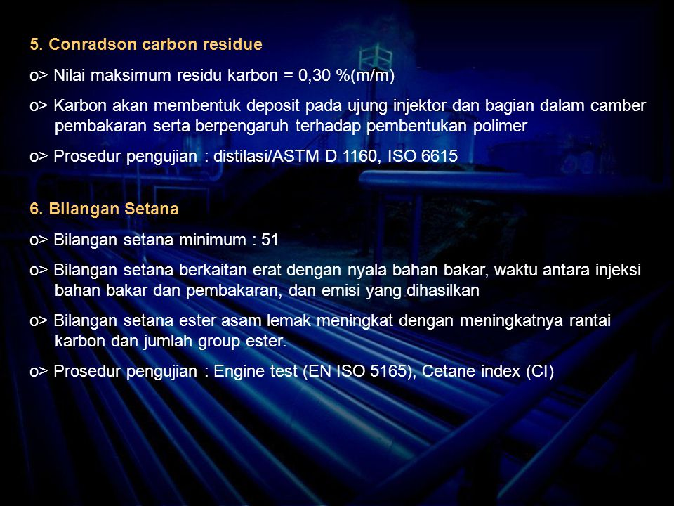 5. Conradson carbon residue o> Nilai maksimum residu karbon = 0,30 %(m/m) o> Karbon akan membentuk deposit pada ujung injektor dan bagian dalam camber