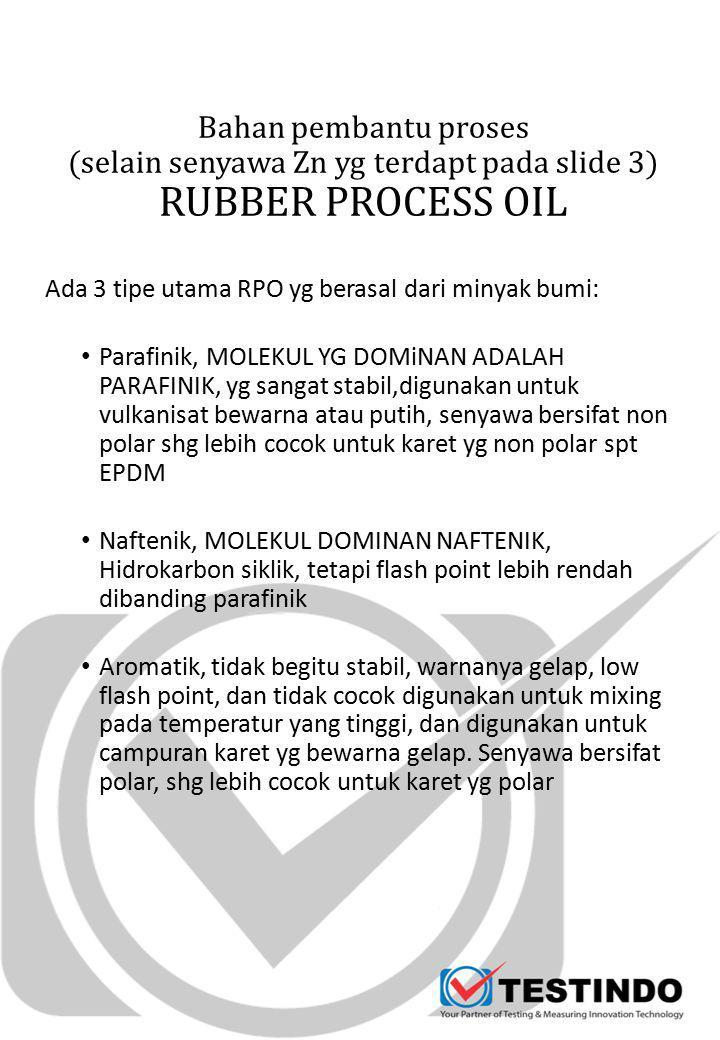 Bahan pembantu proses (selain senyawa Zn yg terdapt pada slide 3) RUBBER PROCESS OIL Ada 3 tipe utama RPO yg berasal dari minyak bumi: Parafinik, MOLEKUL YG DOMiNAN ADALAH PARAFINIK, yg sangat stabil,digunakan untuk vulkanisat bewarna atau putih, senyawa bersifat non polar shg lebih cocok untuk karet yg non polar spt EPDM Naftenik, MOLEKUL DOMINAN NAFTENIK, Hidrokarbon siklik, tetapi flash point lebih rendah dibanding parafinik Aromatik, tidak begitu stabil, warnanya gelap, low flash point, dan tidak cocok digunakan untuk mixing pada temperatur yang tinggi, dan digunakan untuk campuran karet yg bewarna gelap.