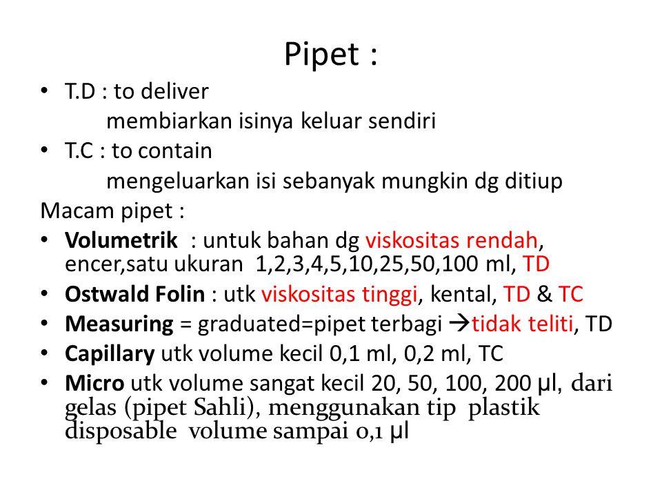 Pipet : T.D : to deliver membiarkan isinya keluar sendiri T.C : to contain mengeluarkan isi sebanyak mungkin dg ditiup Macam pipet : Volumetrik : untu