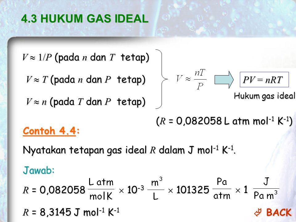 PV = nRT Hukum gas ideal ( R = 0,082058 L atm mol -1 K -1 ) 4.3 HUKUM GAS IDEAL V  1/P (pada n dan T tetap) V  T (pada n dan P tetap) V  n (pada T dan P tetap) Contoh 4.4: Nyatakan tetapan gas ideal R dalam J mol -1 K -1.