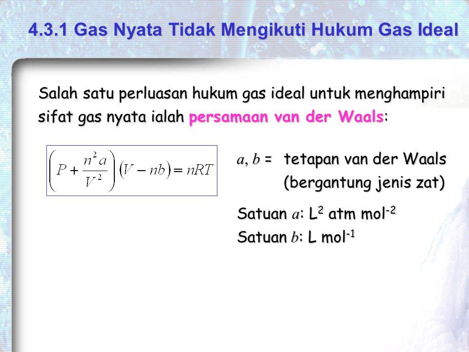 Salah satu perluasan hukum gas ideal untuk menghampiri sifat gas nyata ialah persamaan van der Waals: a, b = tetapan van der Waals (bergantung jenis zat) 4.3.1 Gas Nyata Tidak Mengikuti Hukum Gas Ideal Satuan a : L 2 atm mol -2 Satuan b : L mol -1