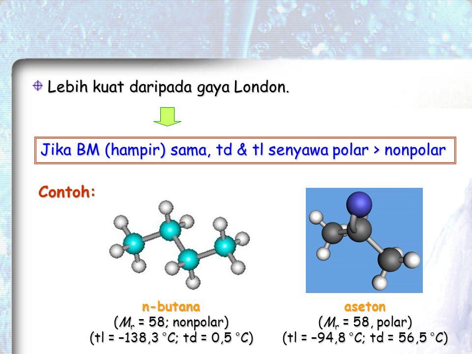 Jika BM (hampir) sama, td & tl senyawa polar > nonpolar Lebih kuat daripada gaya London.