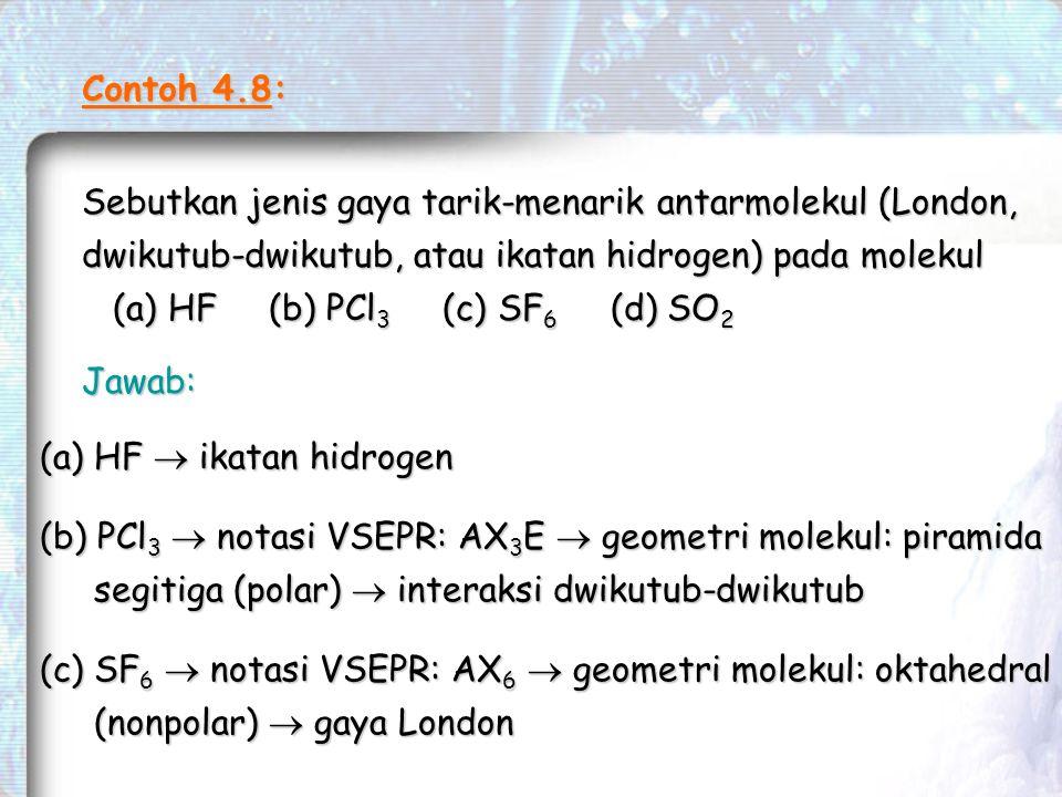 Contoh 4.8: Sebutkan jenis gaya tarik-menarik antarmolekul (London, dwikutub-dwikutub, atau ikatan hidrogen) pada molekul (a) HF (b) PCl 3 (c) SF 6 (d) SO 2 (a) HF (b) PCl 3 (c) SF 6 (d) SO 2 Jawab: (a) HF  ikatan hidrogen (b) PCl 3  notasi VSEPR: AX 3 E  geometri molekul: piramida segitiga (polar)  interaksi dwikutub-dwikutub (c) SF 6  notasi VSEPR: AX 6  geometri molekul: oktahedral (nonpolar)  gaya London