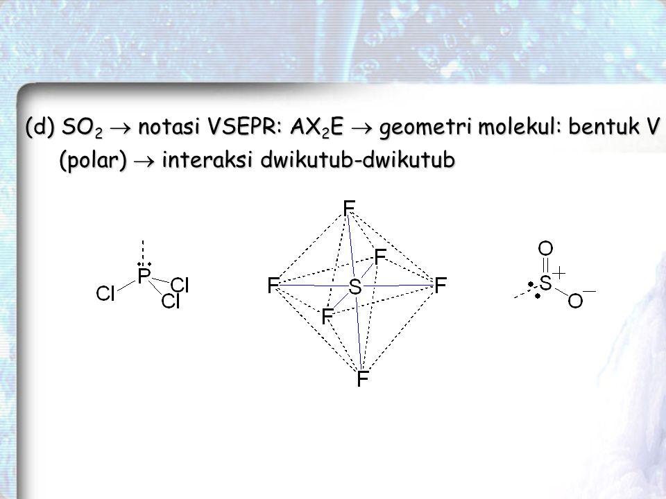 (d) SO 2  notasi VSEPR: AX 2 E  geometri molekul: bentuk V (polar)  interaksi dwikutub-dwikutub