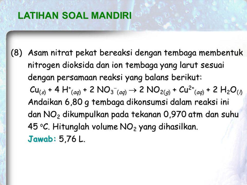 LATIHAN SOAL MANDIRI (8)Asam nitrat pekat bereaksi dengan tembaga membentuk nitrogen dioksida dan ion tembaga yang larut sesuai dengan persamaan reaksi yang balans berikut: Cu (s) + 4 H + (aq) + 2 NO 3  (aq)  2 NO 2(g) + Cu 2+ (aq) + 2 H 2 O (l) Andaikan 6,80 g tembaga dikonsumsi dalam reaksi ini dan NO 2 dikumpulkan pada tekanan 0,970 atm dan suhu 45 o C.