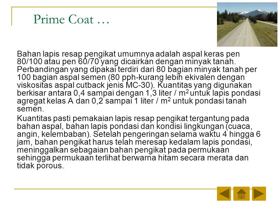 Prime Coat … Bahan lapis resap pengikat umumnya adalah aspal keras pen 80/100 atau pen 60/70 yang dicairkan dengan minyak tanah.