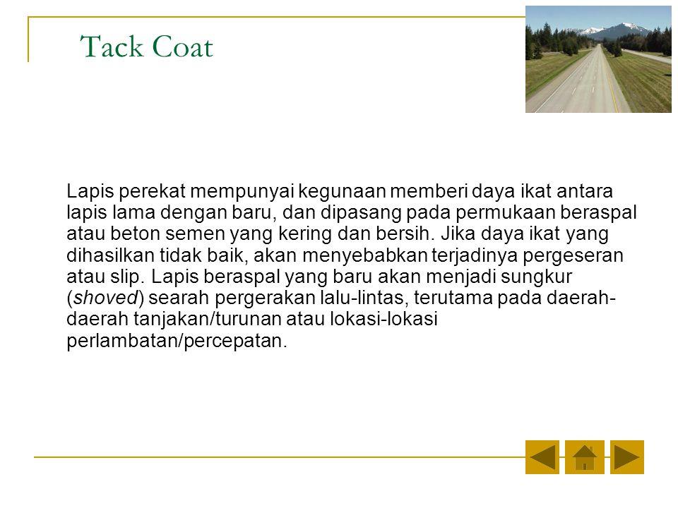 Tack Coat Lapis perekat mempunyai kegunaan memberi daya ikat antara lapis lama dengan baru, dan dipasang pada permukaan beraspal atau beton semen yang kering dan bersih.