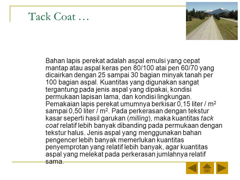 Tack Coat … Bahan lapis perekat adalah aspal emulsi yang cepat mantap atau aspal keras pen 80/100 atai pen 60/70 yang dicairkan dengan 25 sampai 30 bagian minyak tanah per 100 bagian aspal.