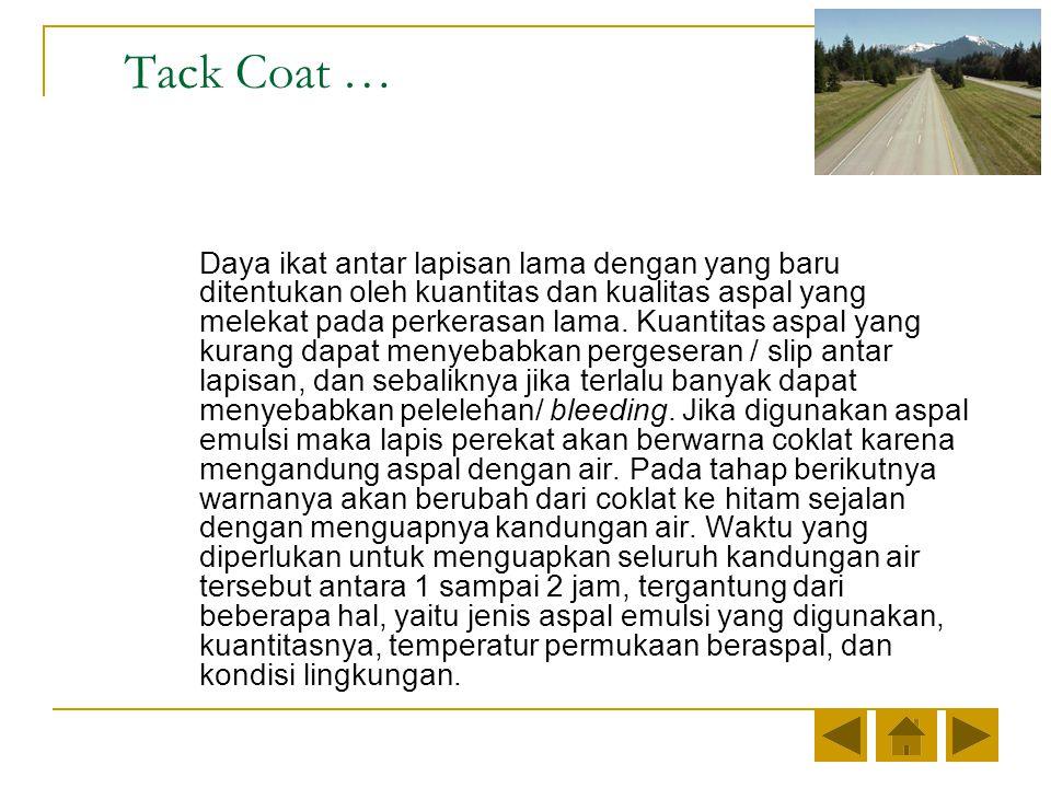 Tack Coat … Daya ikat antar lapisan lama dengan yang baru ditentukan oleh kuantitas dan kualitas aspal yang melekat pada perkerasan lama.