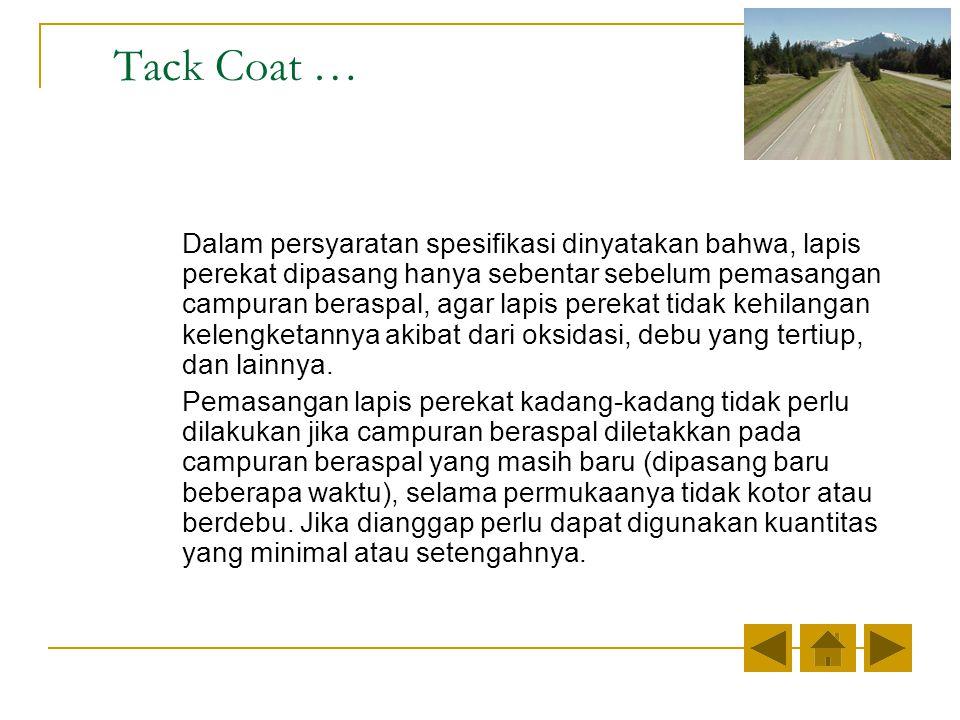 Tack Coat … Dalam persyaratan spesifikasi dinyatakan bahwa, lapis perekat dipasang hanya sebentar sebelum pemasangan campuran beraspal, agar lapis perekat tidak kehilangan kelengketannya akibat dari oksidasi, debu yang tertiup, dan lainnya.