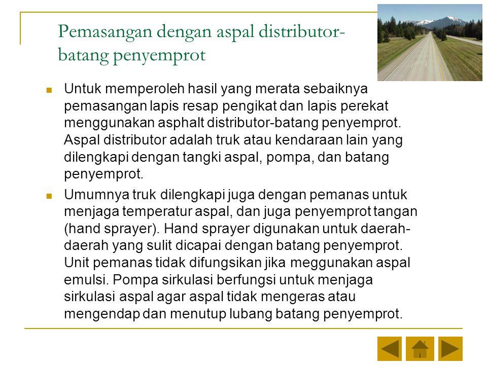 Pemasangan dengan aspal distributor- batang penyemprot Untuk memperoleh hasil yang merata sebaiknya pemasangan lapis resap pengikat dan lapis perekat menggunakan asphalt distributor-batang penyemprot.
