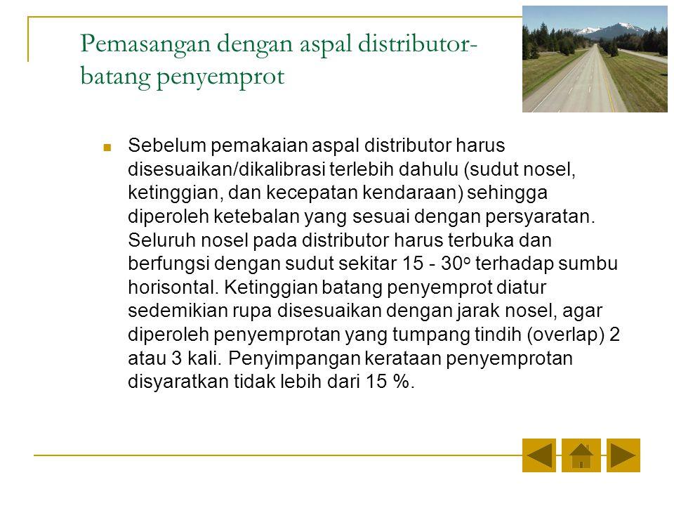Sebelum pemakaian aspal distributor harus disesuaikan/dikalibrasi terlebih dahulu (sudut nosel, ketinggian, dan kecepatan kendaraan) sehingga diperoleh ketebalan yang sesuai dengan persyaratan.