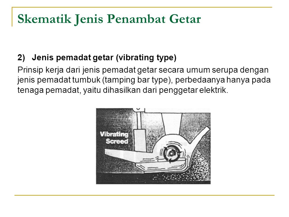Skematik Jenis Penambat Getar 2) Jenis pemadat getar (vibrating type) Prinsip kerja dari jenis pemadat getar secara umum serupa dengan jenis pemadat tumbuk (tamping bar type), perbedaanya hanya pada tenaga pemadat, yaitu dihasilkan dari penggetar elektrik.