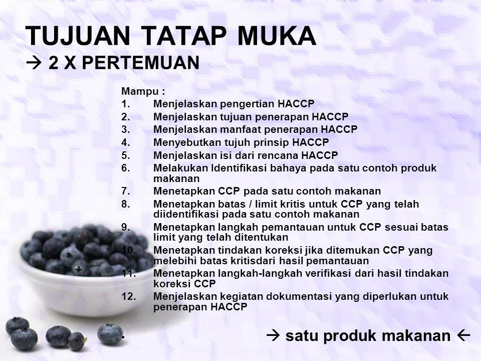 TUJUAN TATAP MUKA  2 X PERTEMUAN Mampu : 1.Menjelaskan pengertian HACCP 2.Menjelaskan tujuan penerapan HACCP 3.Menjelaskan manfaat penerapan HACCP 4.Menyebutkan tujuh prinsip HACCP 5.Menjelaskan isi dari rencana HACCP 6.Melakukan Identifikasi bahaya pada satu contoh produk makanan 7.Menetapkan CCP pada satu contoh makanan 8.Menetapkan batas / limit kritis untuk CCP yang telah diidentifikasi pada satu contoh makanan 9.Menetapkan langkah pemantauan untuk CCP sesuai batas limit yang telah ditentukan 10.Menetapkan tindakan koreksi jika ditemukan CCP yang melebihi batas kritisdari hasil pemantauan 11.Menetapkan langkah-langkah verifikasi dari hasil tindakan koreksi CCP 12.Menjelaskan kegiatan dokumentasi yang diperlukan untuk penerapan HACCP  satu produk makanan 