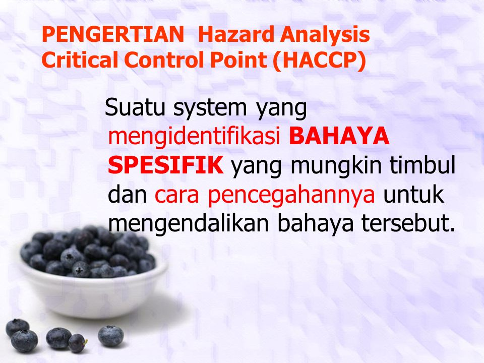 PENGERTIAN Hazard Analysis Critical Control Point (HACCP) Suatu system yang mengidentifikasi BAHAYA SPESIFIK yang mungkin timbul dan cara pencegahannya untuk mengendalikan bahaya tersebut.