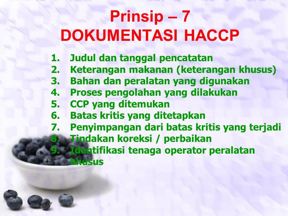 Prinsip – 6 VERIFIKASI 1.Penetapan jadwal verifikasi 2.Pemeriksaan kembali rencana HACCP 3.Pemeriksaan catatan HACCP 4.Pemeriksaan penyimpangan CCP &