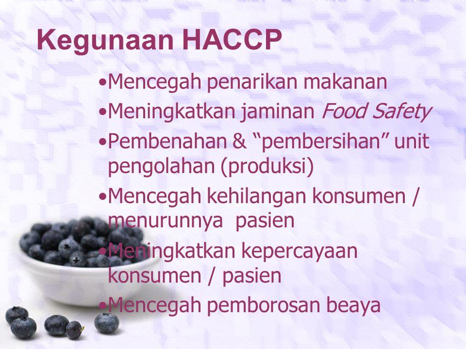 Kegunaan HACCP Mencegah penarikan makanan Meningkatkan jaminan Food Safety Pembenahan & pembersihan unit pengolahan (produksi) Mencegah kehilangan konsumen / menurunnya pasien Meningkatkan kepercayaan konsumen / pasien Mencegah pemborosan beaya