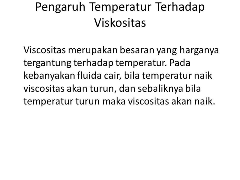Pengaruh Temperatur Terhadap Viskositas Viscositas merupakan besaran yang harganya tergantung terhadap temperatur. Pada kebanyakan fluida cair, bila t