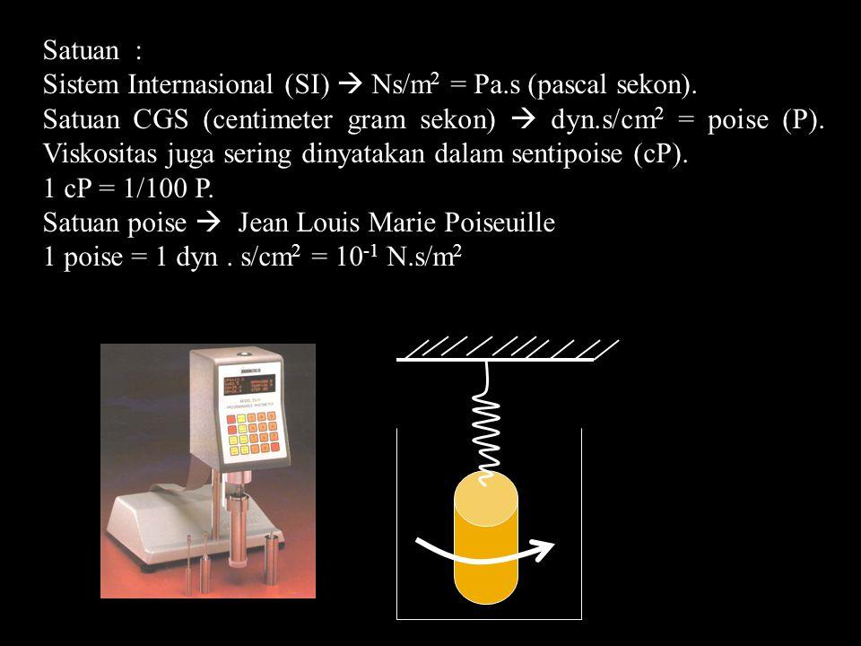 Satuan : Sistem Internasional (SI)  Ns/m 2 = Pa.s (pascal sekon). Satuan CGS (centimeter gram sekon)  dyn.s/cm 2 = poise (P). Viskositas juga sering