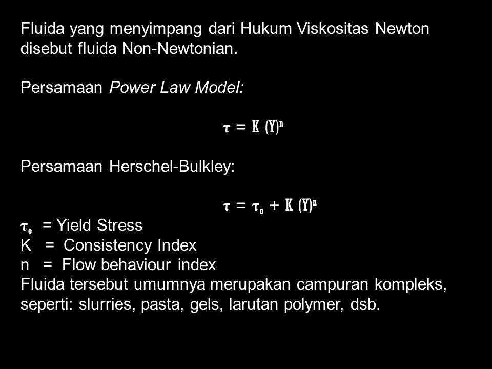 Fluida yang menyimpang dari Hukum Viskositas Newton disebut fluida Non-Newtonian. Persamaan Power Law Model: τ = K (Y) n Persamaan Herschel-Bulkley: τ