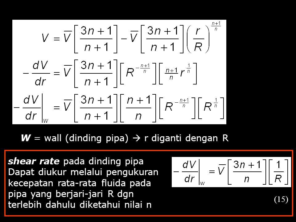 W = wall (dinding pipa)  r diganti dengan R (15) shear rate pada dinding pipa Dapat diukur melalui pengukuran kecepatan rata-rata fluida pada pipa ya