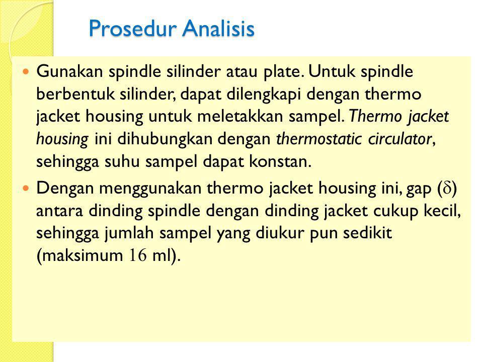Prosedur Analisis Gunakan spindle silinder atau plate. Untuk spindle berbentuk silinder, dapat dilengkapi dengan thermo jacket housing untuk meletakka