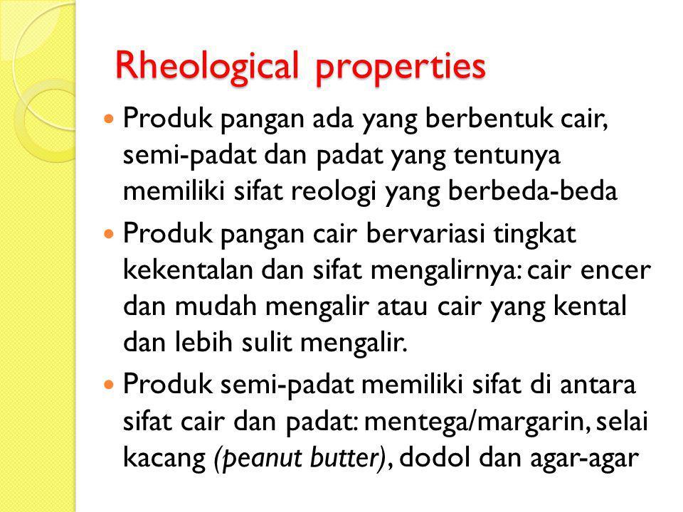 Rheological properties Produk pangan ada yang berbentuk cair, semi-padat dan padat yang tentunya memiliki sifat reologi yang berbeda-beda Produk panga