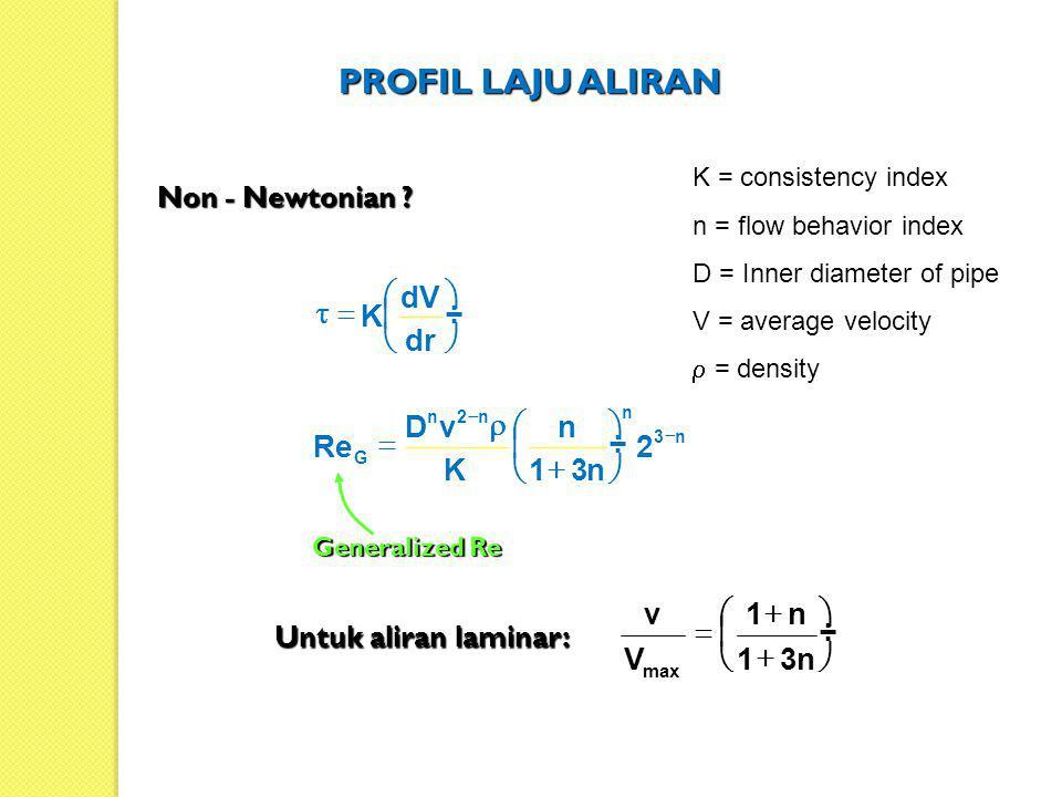 Non - Newtonian ? n3 n n2n G 2 n31 n K vD Re            dr dV K        Generalized Re Untuk aliran laminar:          n31 n