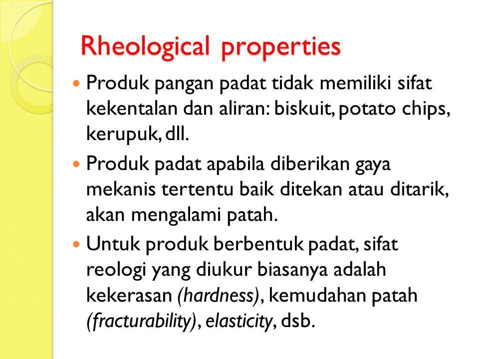Rheological properties Produk pangan padat tidak memiliki sifat kekentalan dan aliran: biskuit, potato chips, kerupuk, dll. Produk padat apabila diber