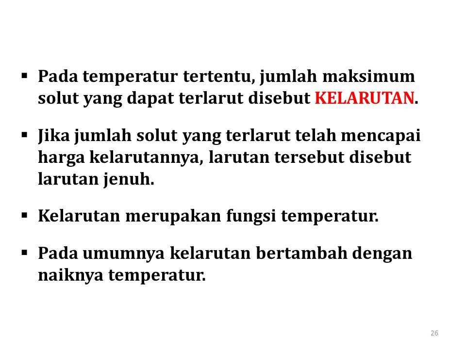  Pada temperatur tertentu, jumlah maksimum solut yang dapat terlarut disebut KELARUTAN.