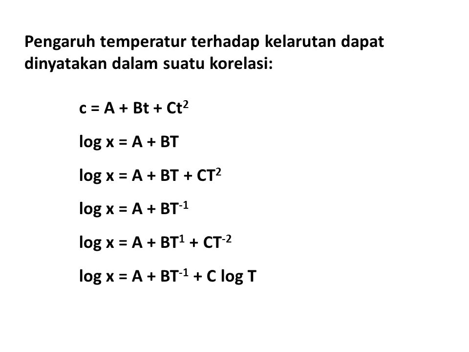 Pengaruh temperatur terhadap kelarutan dapat dinyatakan dalam suatu korelasi: c = A + Bt + Ct 2 log x = A + BT log x = A + BT + CT 2 log x = A + BT -1 log x = A + BT 1 + CT -2 log x = A + BT -1 + C log T