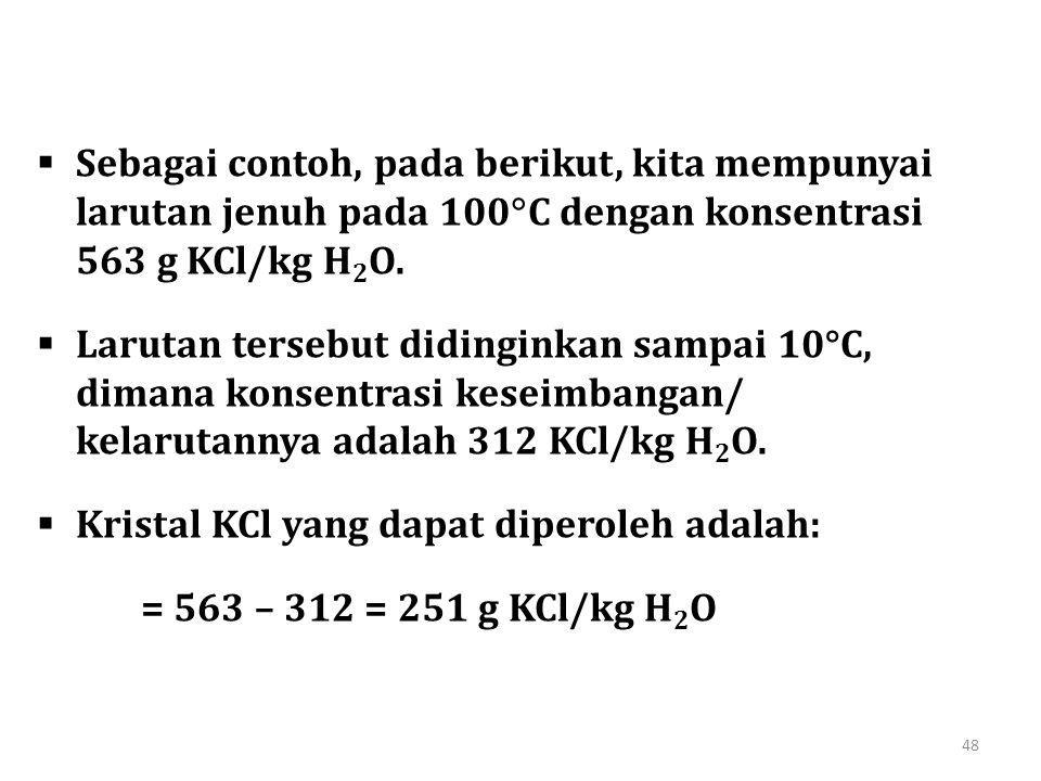 48  Sebagai contoh, pada berikut, kita mempunyai larutan jenuh pada 100  C dengan konsentrasi 563 g KCl/kg H 2 O.  Larutan tersebut didinginkan sam