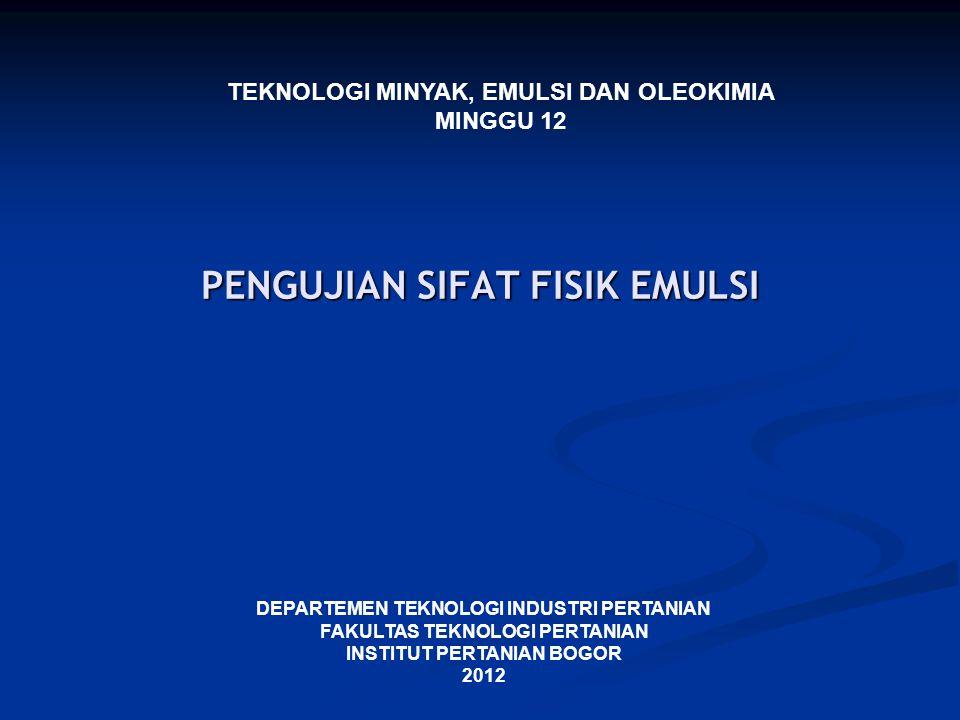 PENGUJIAN SIFAT FISIK EMULSI DEPARTEMEN TEKNOLOGI INDUSTRI PERTANIAN FAKULTAS TEKNOLOGI PERTANIAN INSTITUT PERTANIAN BOGOR 2012 TEKNOLOGI MINYAK, EMUL