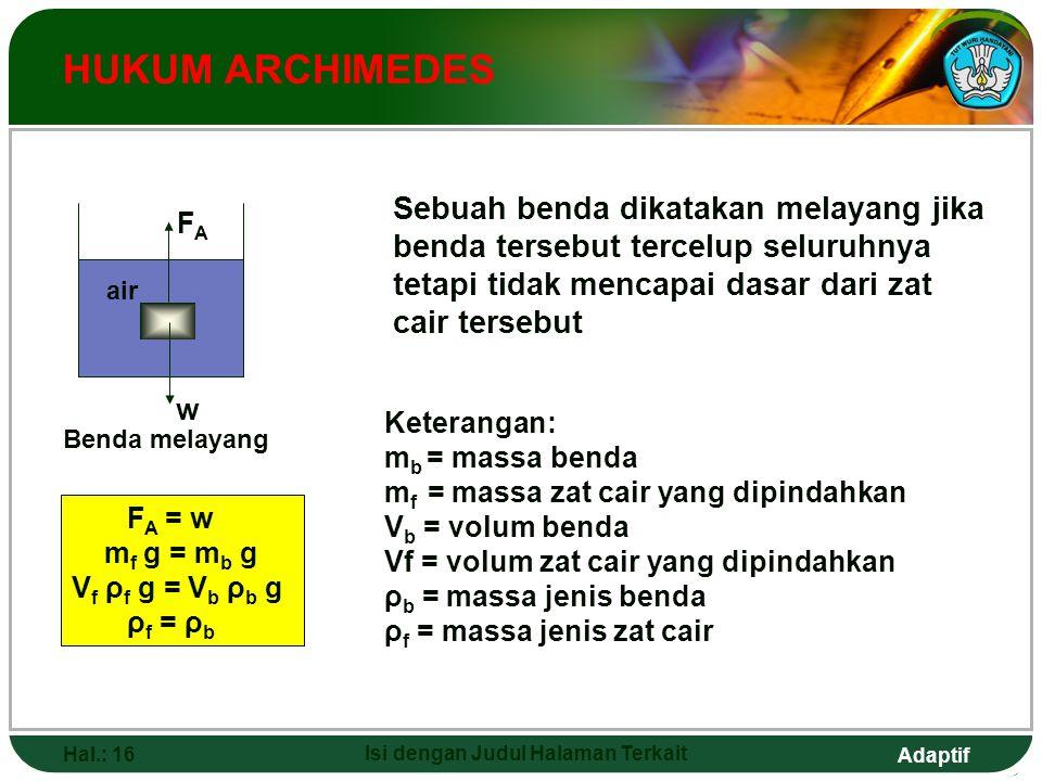 Adaptif Hal.: 15 Isi dengan Judul Halaman Terkait HUKUM ARCHIMEDES Benda tenggelam F A < w m f g < m b g V f ρ f g < V b ρ b g ρ f < ρ b Keterangan: m