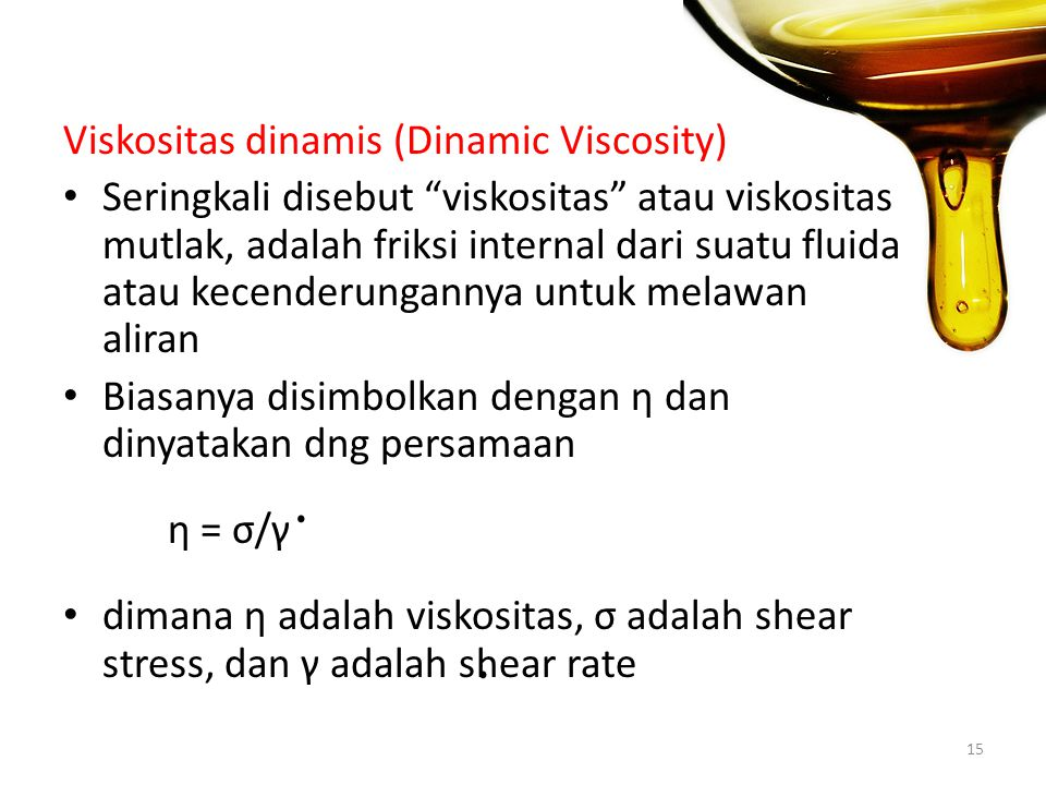 Viskositas dinamis (Dinamic Viscosity) Seringkali disebut viskositas atau viskositas mutlak, adalah friksi internal dari suatu fluida atau kecenderungannya untuk melawan aliran Biasanya disimbolkan dengan η dan dinyatakan dng persamaan η = σ/γ dimana η adalah viskositas, σ adalah shear stress, dan γ adalah shear rate 15..
