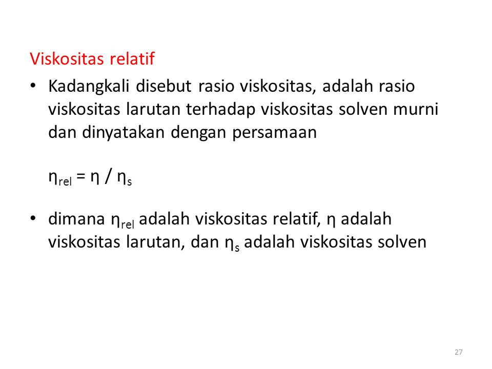 Viskositas relatif Kadangkali disebut rasio viskositas, adalah rasio viskositas larutan terhadap viskositas solven murni dan dinyatakan dengan persamaan η rel = η / η s dimana η rel adalah viskositas relatif, η adalah viskositas larutan, dan η s adalah viskositas solven 27