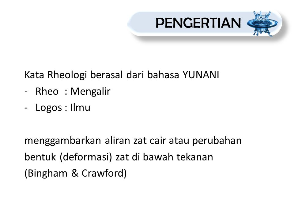 Kata Rheologi berasal dari bahasa YUNANI -Rheo : Mengalir -Logos : Ilmu menggambarkan aliran zat cair atau perubahan bentuk (deformasi) zat di bawah t