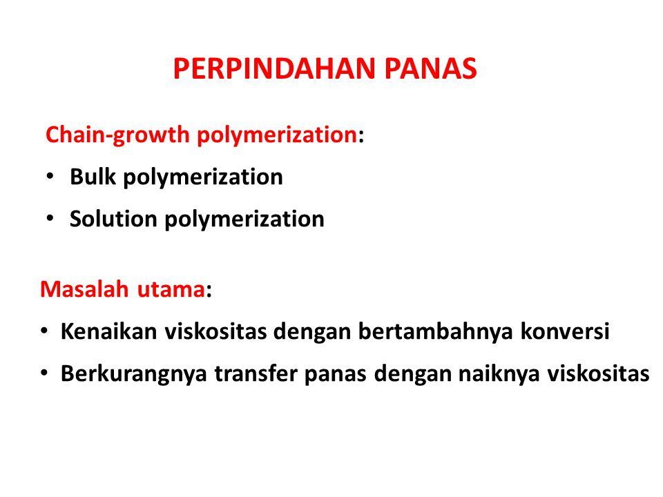 PERPINDAHAN PANAS Chain-growth polymerization: Bulk polymerization Solution polymerization Masalah utama: Kenaikan viskositas dengan bertambahnya konv
