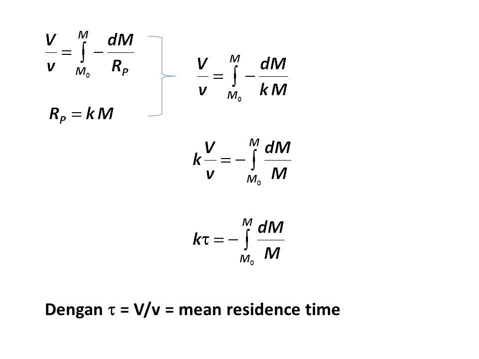 Dengan  = V/v = mean residence time