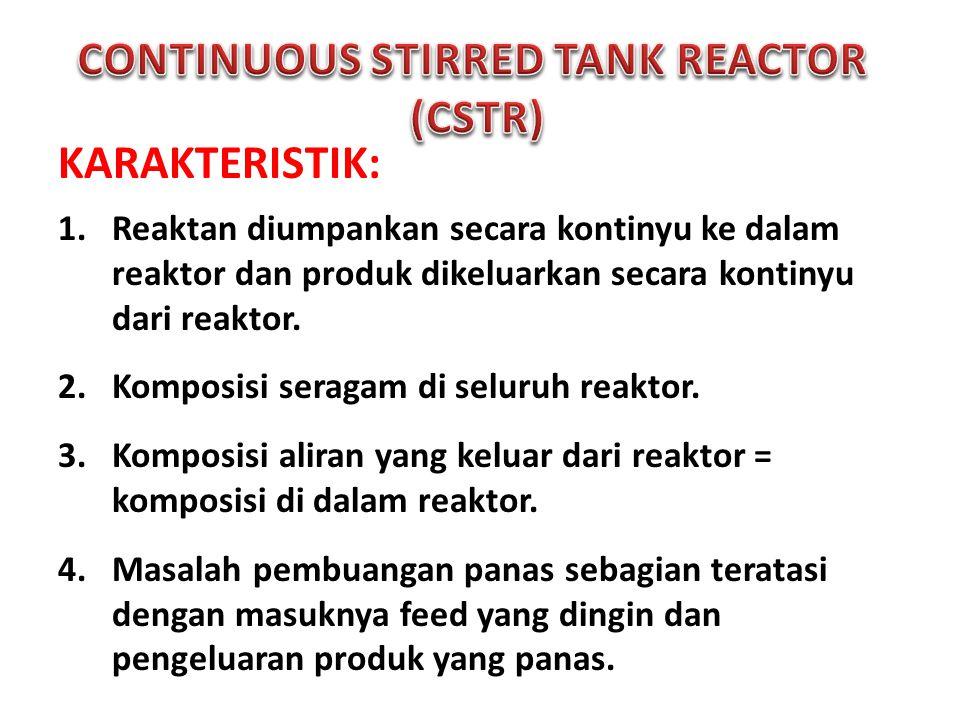 KARAKTERISTIK: 1.Reaktan diumpankan secara kontinyu ke dalam reaktor dan produk dikeluarkan secara kontinyu dari reaktor. 2.Komposisi seragam di selur