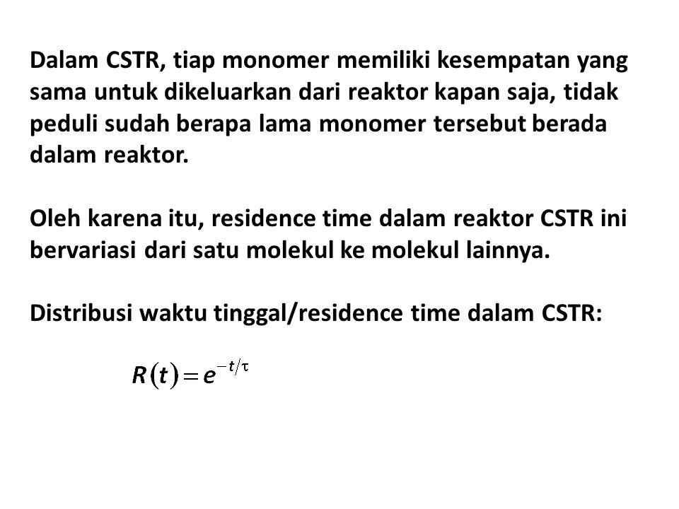 Dalam CSTR, tiap monomer memiliki kesempatan yang sama untuk dikeluarkan dari reaktor kapan saja, tidak peduli sudah berapa lama monomer tersebut bera