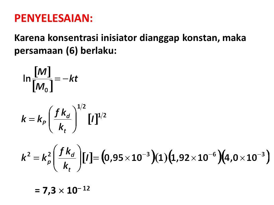 Karena konsentrasi inisiator dianggap konstan, maka persamaan (6) berlaku: PENYELESAIAN: = 7,3  10 – 12