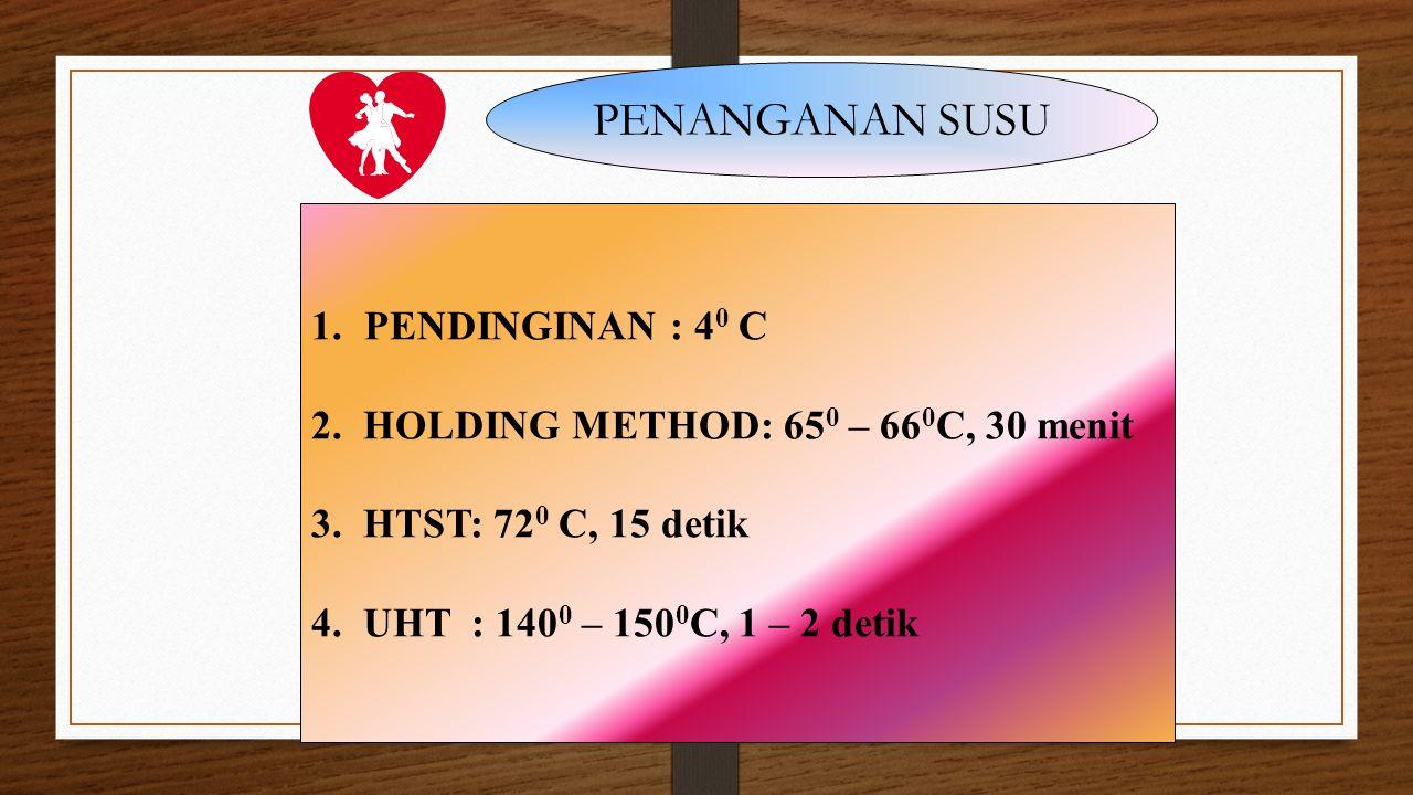 PENANGANAN SUSU 1.PENDINGINAN : 4 0 C 2. HOLDING METHOD: 65 0 – 66 0 C, 30 menit 3. HTST: 72 0 C, 15 detik 4. UHT : 140 0 – 150 0 C, 1 – 2 detik