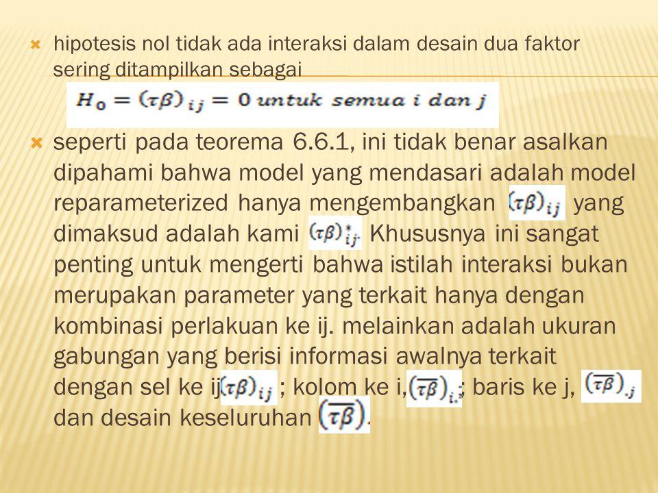  hipotesis nol tidak ada interaksi dalam desain dua faktor sering ditampilkan sebagai  seperti pada teorema 6.6.1, ini tidak benar asalkan dipahami
