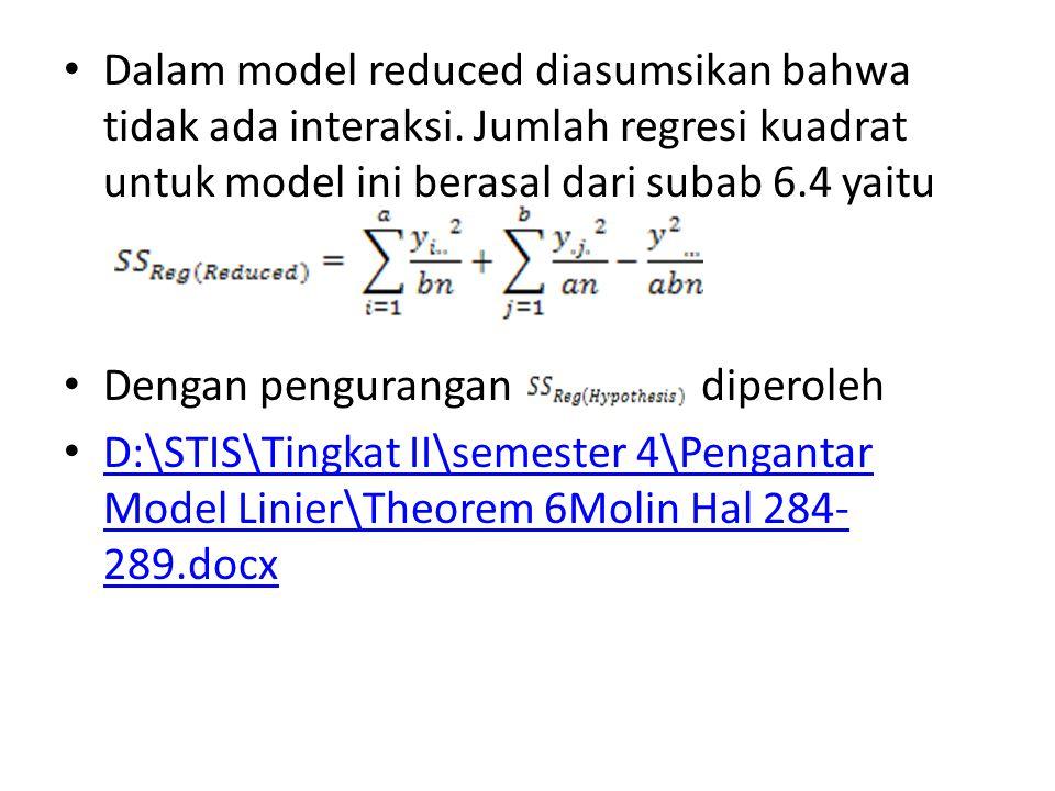 Dalam model reduced diasumsikan bahwa tidak ada interaksi. Jumlah regresi kuadrat untuk model ini berasal dari subab 6.4 yaitu Dengan pengurangan dipe