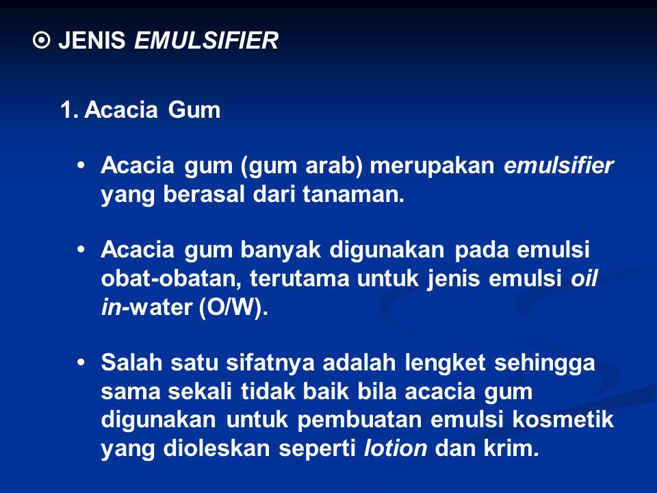  JENIS EMULSIFIER 1.Acacia Gum Acacia gum (gum arab) merupakan emulsifier yang berasal dari tanaman. Acacia gum banyak digunakan pada emulsi obat-oba