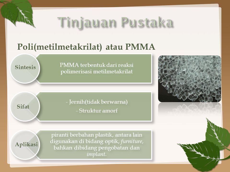 Poli(metilmetakrilat) atau PMMA PMMA terbentuk dari reaksi polimerisasi metilmetakrilat - Jernih(tidak berwarna) - Struktur amorf piranti berbahan plastik, antara lain digunakan di bidang optik, furniture, bahkan dibidang pengobatan dan implant.