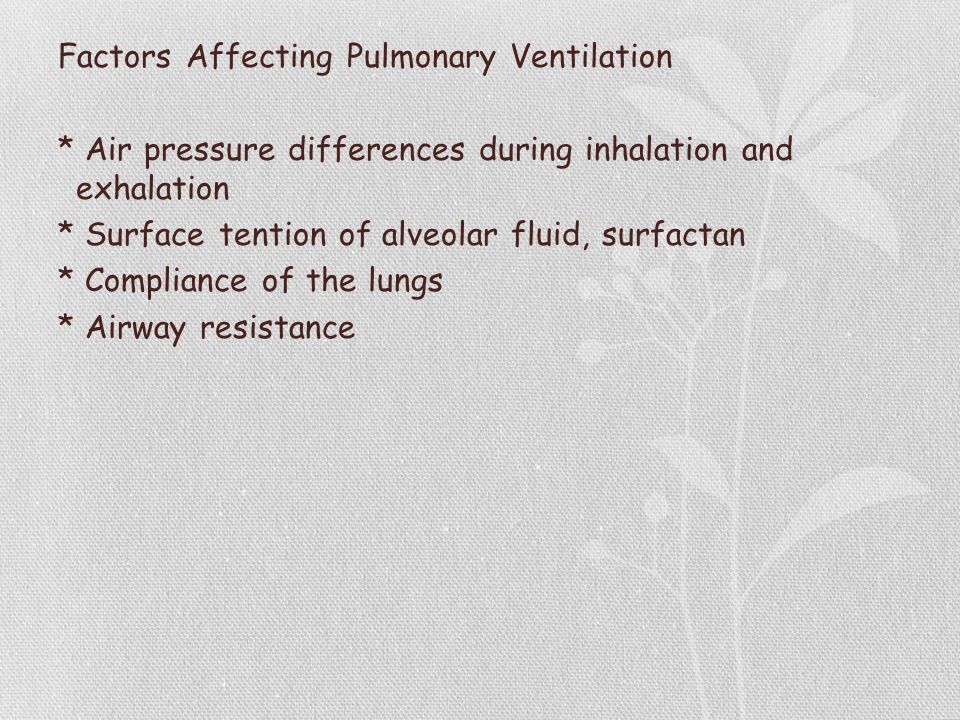 Factors Affecting Pulmonary Ventilation * Air pressure differences during inhalation and exhalation * Surface tention of alveolar fluid, surfactan * Compliance of the lungs * Airway resistance