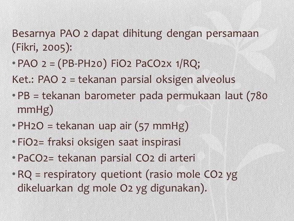 Besarnya PAO 2 dapat dihitung dengan persamaan (Fikri, 2005): PAO 2 = (PB-PH20) FiO2 PaCO2x 1/RQ; Ket.: PAO 2 = tekanan parsial oksigen alveolus PB = tekanan barometer pada permukaan laut (780 mmHg) PH2O = tekanan uap air (57 mmHg) FiO2= fraksi oksigen saat inspirasi PaCO2= tekanan parsial CO2 di arteri RQ = respiratory quetiont (rasio mole CO2 yg dikeluarkan dg mole O2 yg digunakan).