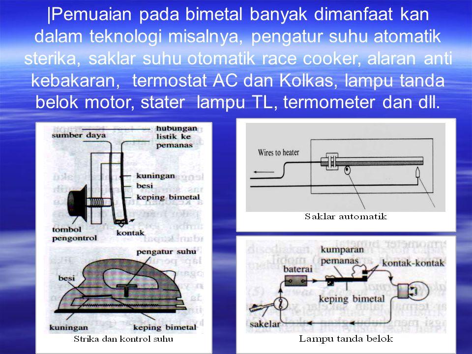  Pemuaian pada bimetal banyak dimanfaat kan dalam teknologi misalnya, pengatur suhu atomatik sterika, saklar suhu otomatik race cooker, alaran anti kebakaran, termostat AC dan Kolkas, lampu tanda belok motor, stater lampu TL, termometer dan dll.